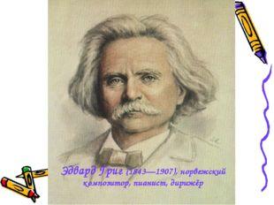 Эдвард Григ (1843—1907), норвежский композитор, пианист, дирижёр