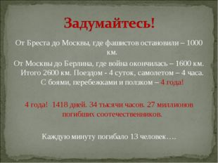 От Бреста до Москвы, где фашистов остановили – 1000 км. От Москвы до Берлина,