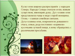 Культ огня широко распространён у народов Севера. Народы Севера считали огонь