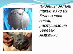 Индейцы делали такие мячи из белого сока гевеи, растущего на берегах Амазонки.