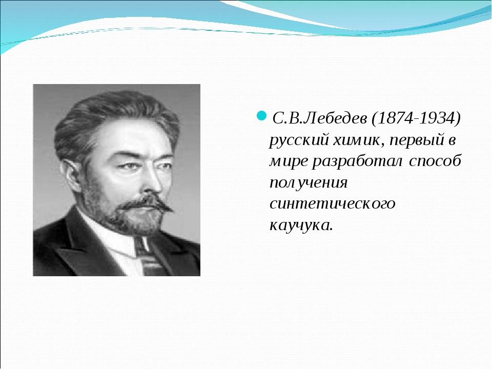 С.В.Лебедев (1874-1934) русский химик, первый в мире разработал способ получе...