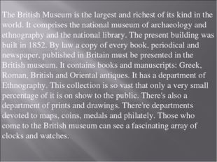 The British Museum is the largest and richest of its kind in the world. It co
