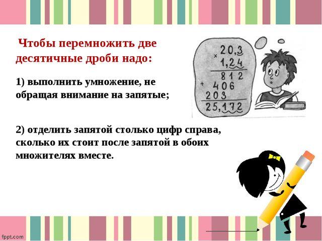 Чтобы перемножить две десятичные дроби надо: 1) выполнить умножение, не обра...