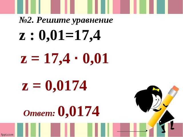 №2. Решите уравнение z : 0,01=17,4 z = 17,4 ∙ 0,01 z = 0,0174 Ответ: 0,0174