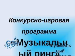 Конкурсно-игровая программа «Музыкальный ринг» Музыкальный руководитель: Троф