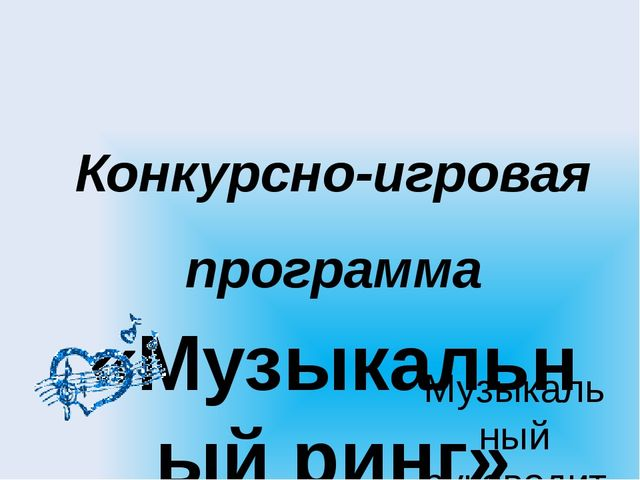 Конкурсно-игровая программа «Музыкальный ринг» Музыкальный руководитель: Троф...