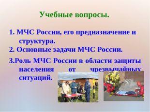 Учебные вопросы. 1. МЧС России, его предназначение и структура. 2. Основные з