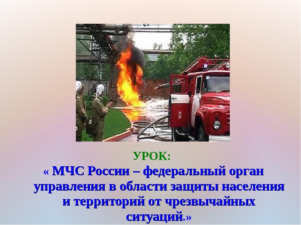 УРОК: « МЧС России – федеральный орган управления в области защиты населения...