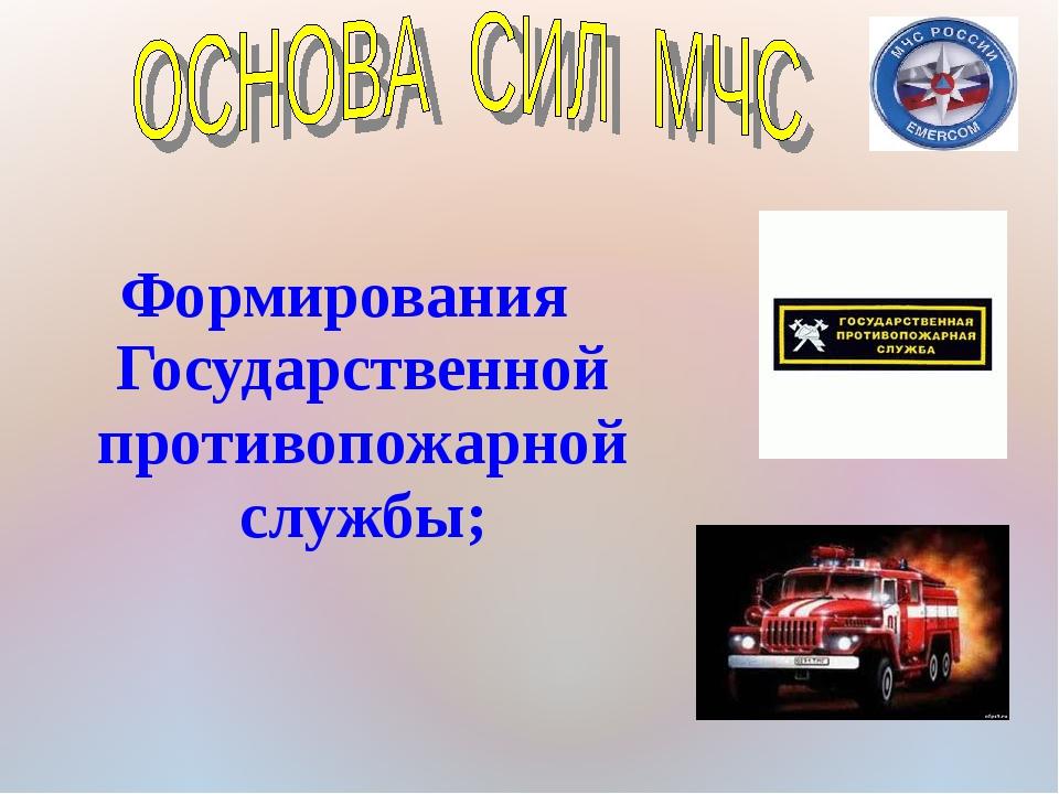 Формирования Государственной противопожарной службы;