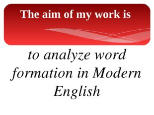 The aim of my work is to analyze word formation in Modern English