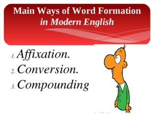 Main Ways of Word Formation in Modern English Affixation. Conversion. Compoun