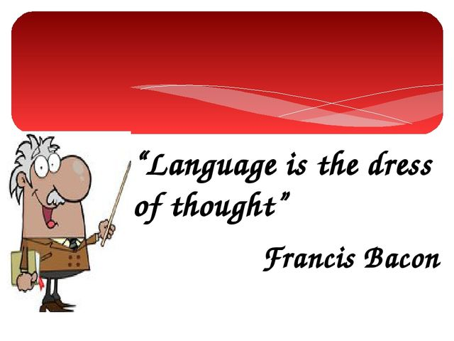 """""""Language is the dress of thought"""" Francis Bacon"""