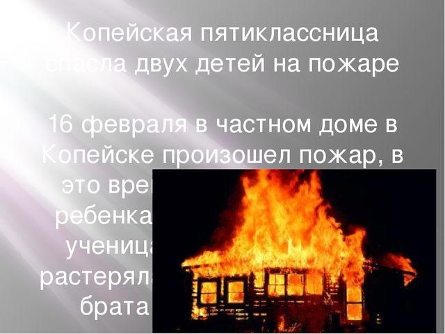 Копейская пятиклассница спасла двух детей на пожаре 16 февраля в частном доме...