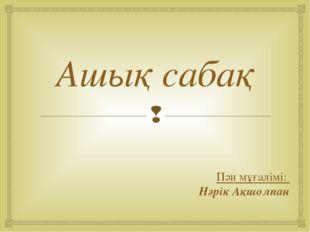 Ашық сабақ Пән мұғалімі: Нәрік Ақшолпан 