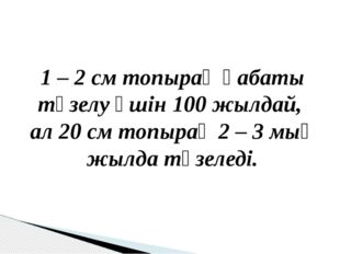 1 – 2 см топырақ қабаты түзелу үшін 100 жылдай, ал 20 см топырақ 2 – 3 мың ж