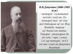 В.В.Докучаев (1846-1903 жж) –топырақғылымының негізін қалаған. Ол топырақт