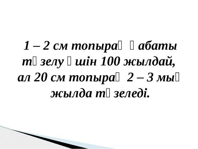 1 – 2 см топырақ қабаты түзелу үшін 100 жылдай, ал 20 см топырақ 2 – 3 мың ж...