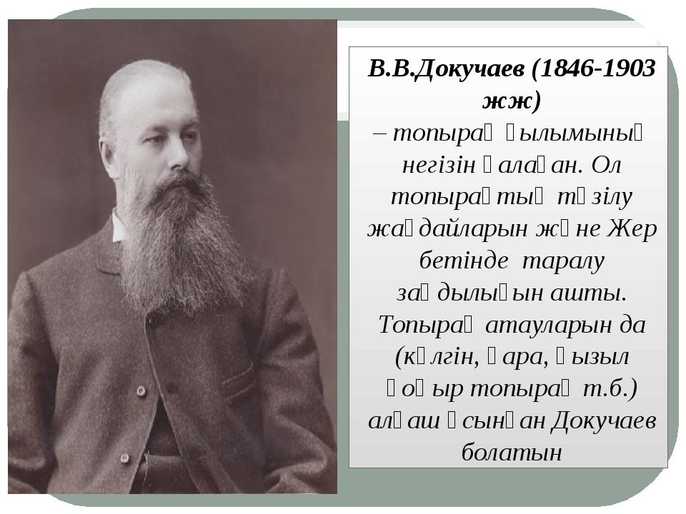 В.В.Докучаев (1846-1903 жж) –топырақғылымының негізін қалаған. Ол топырақт...