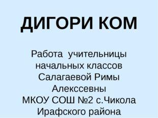 ДИГОРИ КОМ Работа учительницы начальных классов Салагаевой Римы Алекссевны МК