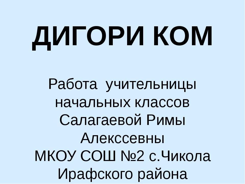 ДИГОРИ КОМ Работа учительницы начальных классов Салагаевой Римы Алекссевны МК...