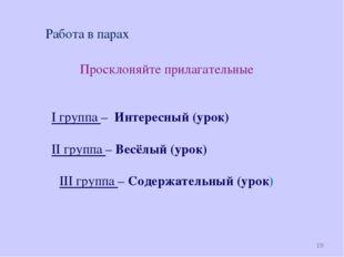 * Работа в парах Просклоняйте прилагательные I группа – Интересный (урок) II