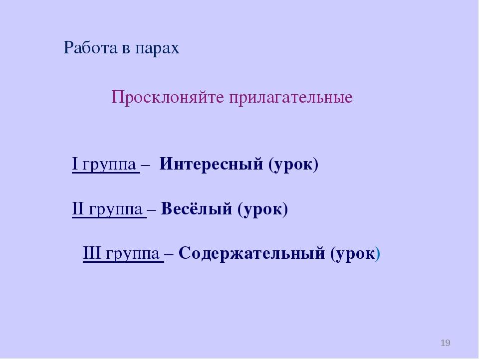 * Работа в парах Просклоняйте прилагательные I группа – Интересный (урок) II...