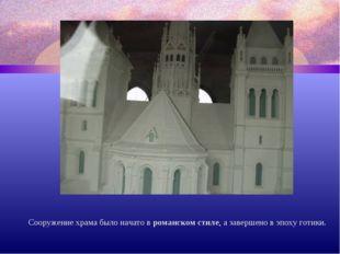 Сооружение храма было начато в романском стиле, а завершено в эпоху готики.
