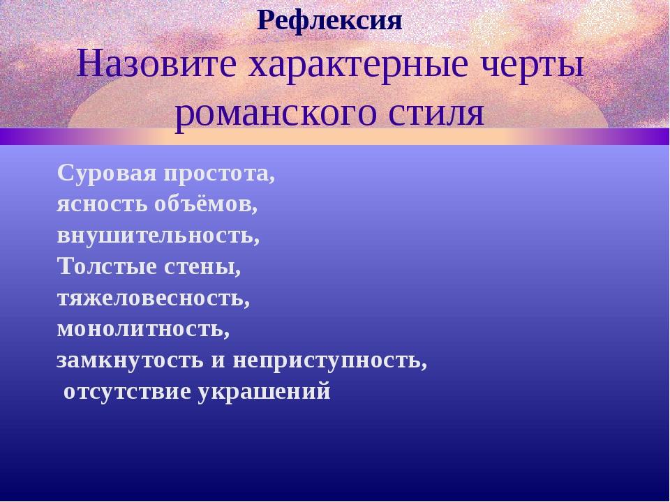 Рефлексия Назовите характерные черты романского стиля Суровая простота, яснос...