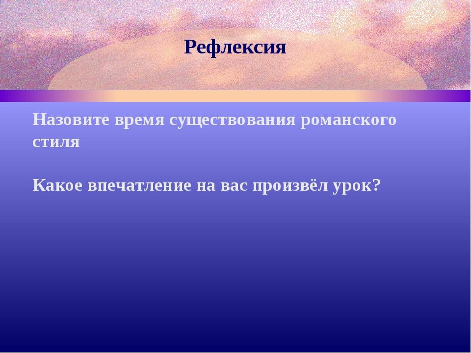 Рефлексия Назовите время существования романского стиля Какое впечатление на...