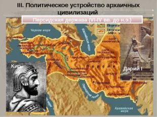 III. Политическое устройство архаичных цивилизаций Кир Персидская держава (VI