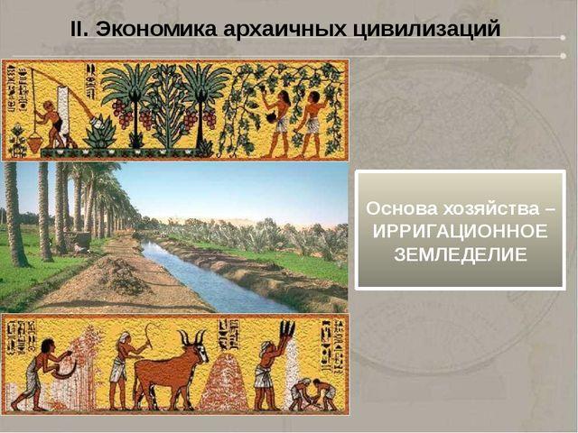II. Экономика архаичных цивилизаций Основа хозяйства – ИРРИГАЦИОННОЕ ЗЕМЛЕДЕЛИЕ