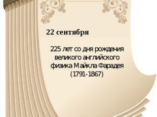22 сентября 225 лет со дня рождения великого английского физика Майкла Фараде