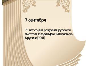 7 сентября 75 лет со дня рождения русского писателя Владимира Николаевича Кру