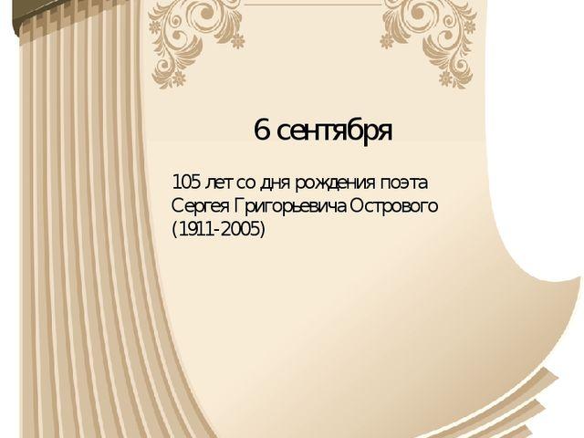6 сентября 105 лет со дня рождения поэта Сергея Григорьевича Острового (1911-...