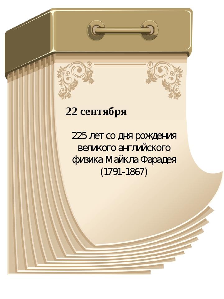 22 сентября 225 лет со дня рождения великого английского физика Майкла Фараде...