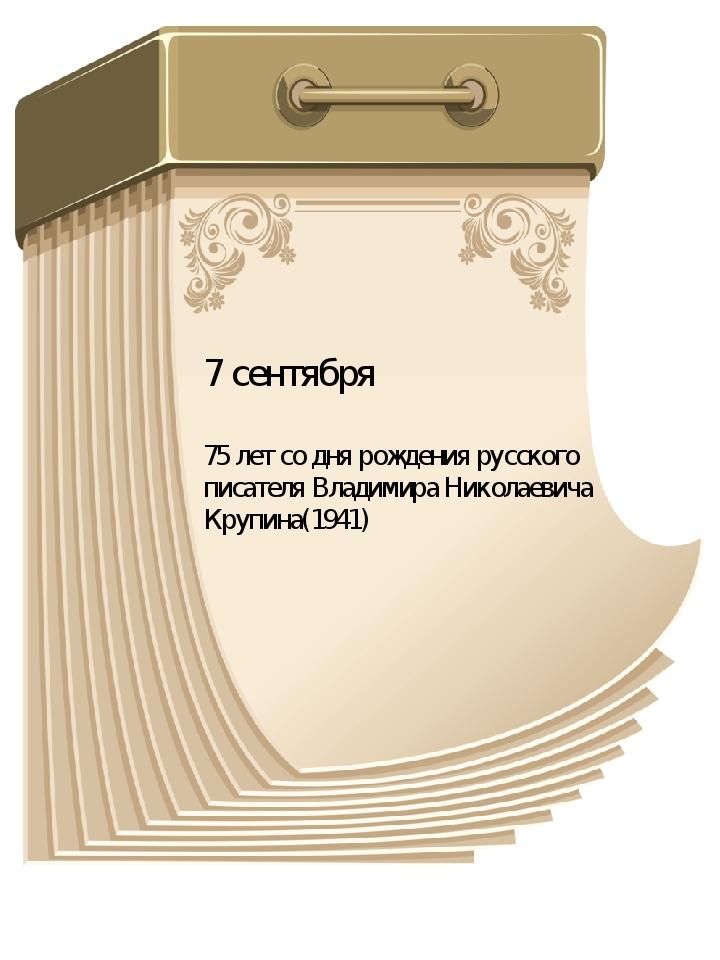 7 сентября 75 лет со дня рождения русского писателя Владимира Николаевича Кру...
