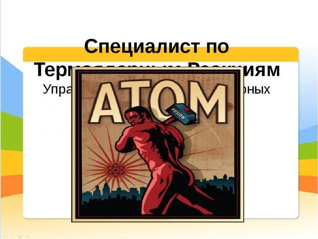 Специалист по Термоядерным Реакциям Управление работой термоядерных реакторов.