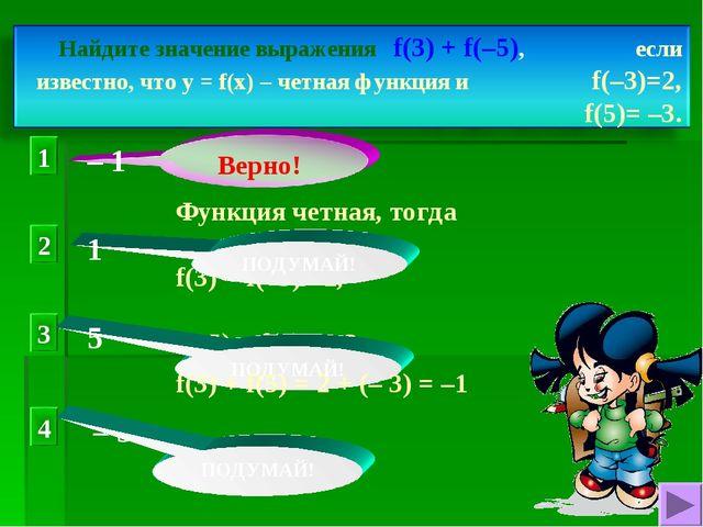 Функция четная, тогда f(3) = f(–3) =2, f(–5) = f(5) = –3, 1 2 3 4 ПОДУМАЙ! ПО...