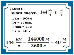 Задача 1. Выразискорость 1 км = 1000 м 1ч = 60 мин. 1 мин. = 60 с 1 ч = 3600 с