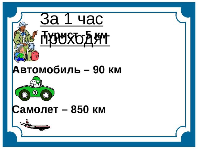 За 1 час проходят Турист -5 км Автомобиль – 90 км Самолет – 850 км