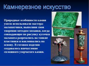 Природные особенности камня умело использовали мастера-малахитчики, выполняя