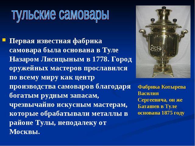 Первая известная фабрика самовара была основана в Туле Назаром Лисицыным в 17...