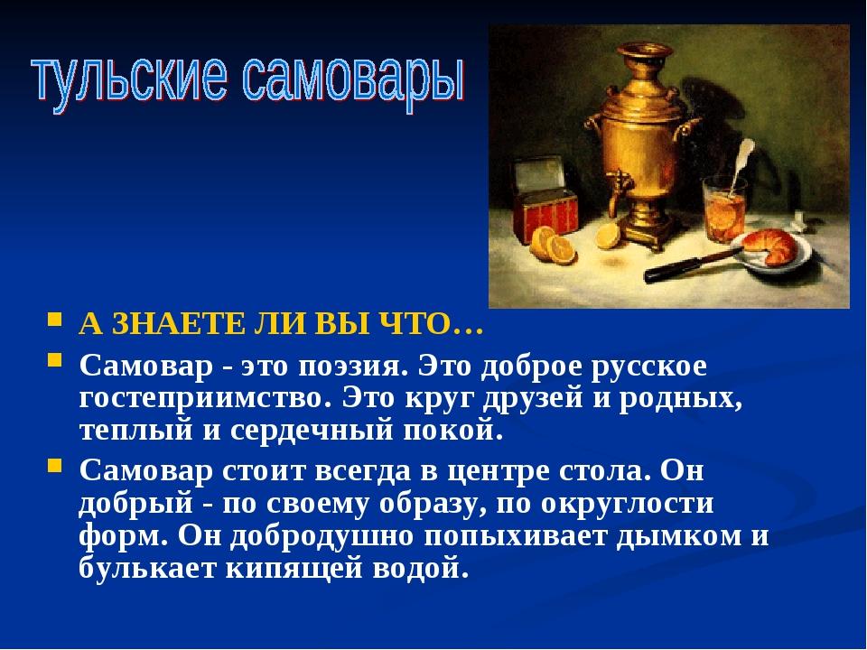 А ЗНАЕТЕ ЛИ ВЫ ЧТО… Самовар - это поэзия. Это доброе русское гостеприимство....