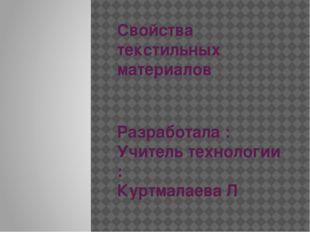 Свойства текстильных материалов Разработала : Учитель технологии : Куртмалаев