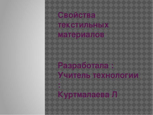 Свойства текстильных материалов Разработала : Учитель технологии : Куртмалаев...