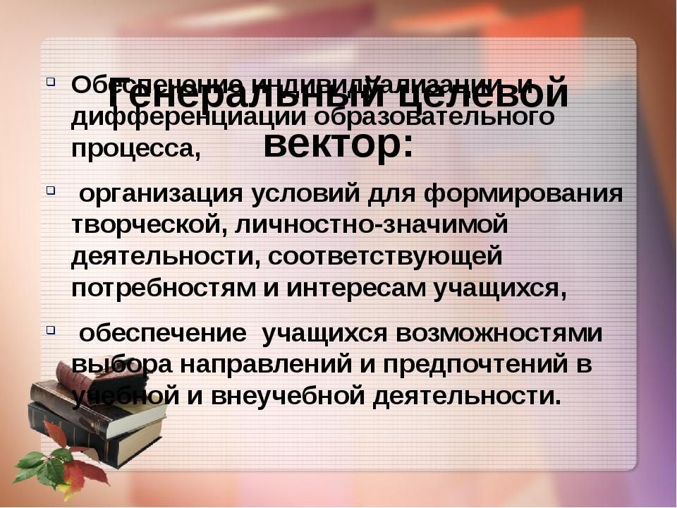 Генеральный целевой вектор: Обеспечение индивидуализации и дифференциации обр...