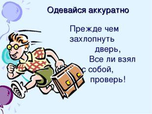 Одевайся аккуратно Прежде чем захлопнуть дверь, Все ли взял с собой, пр
