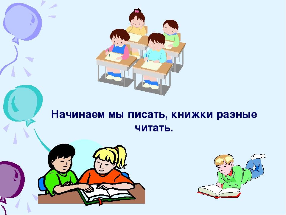 Начинаем мы писать, книжки разные читать.