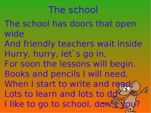 The school The school has doors that open wide And friendly teachers wait ins