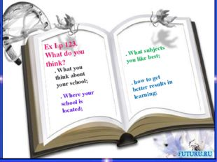 Ex I p 123. What do you think? . What you think about your school; . Where yo